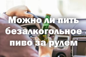 Можно ли пить нулевку за рулем